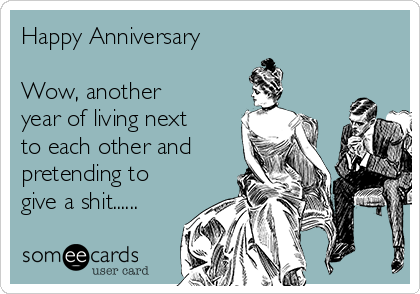 Happy Anniversary   Wow, another year of living next to each other and pretending to give a shit......