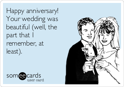 Happy anniversary! Your wedding was beautiful (well, the part that I remember, at least).