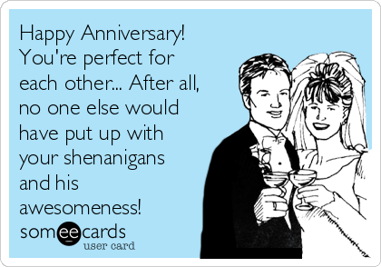 Happy Anniversary!  You're perfect for each other... After all, no one else would have put up with your shenanigans and his awesomeness!
