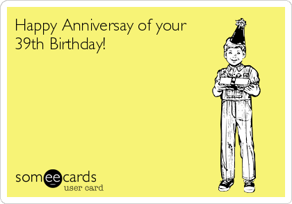 Happy Anniversay of your  39th Birthday!