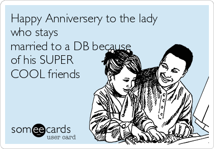 Happy Anniversery to the lady who stays married to a DB because of his SUPER COOL friends