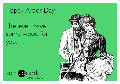 Happy Arbor Day!  I believe I have some wood for you.