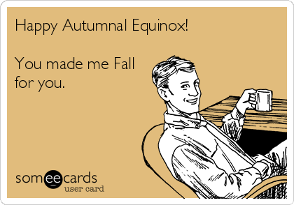 Happy Autumnal Equinox!  You made me Fall for you.