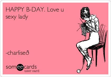 HAPPY B-DAY. Love u sexy lady         -charlise