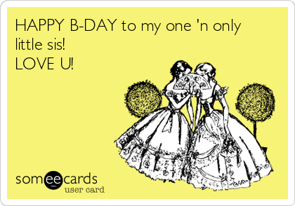 HAPPY B-DAY to my one 'n only little sis! LOVE U!