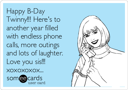 Happy B-Day Twinny!!! Here's to another year filled with endless phone calls, more outings and lots of laughter. Love you sis!!! xoxoxoxox...