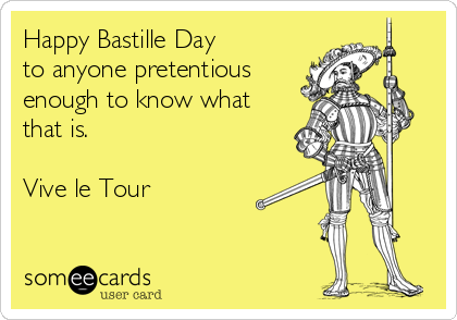 Happy Bastille Day to anyone pretentious enough to know what that is.  Vive le Tour