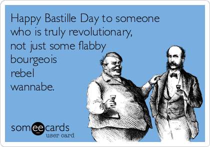Happy Bastille Day to someone who is truly revolutionary, not just some flabby bourgeois rebel wannabe.