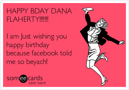 HAPPY BDAY DANA FLAHERTY!!!!!!!  I am Just wishing you happy birthday because facebook told me so beyach!