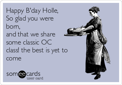 Happy B'day Holle, So glad you were born, and that we share  some classic OC class! the best is yet to come