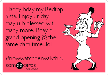 Happy bday my Redtop Sista. Enjoy ur day may u b blessed wit many more. Bday n grand opening @ the same dam time...lol  #nowwatchherwalkthru