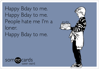 Happy Bday to me. Happy Bday to me. People hate me I'm a loner. Happy Bday to me.