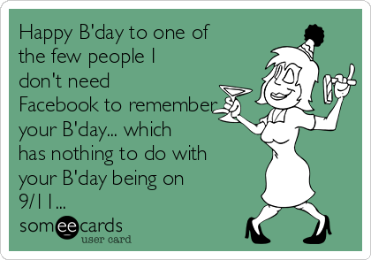 Happy B'day to one of the few people I don't need Facebook to remember your B'day... which has nothing to do with your B'day being on 9/11...