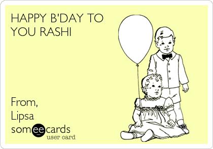 HAPPY B'DAY TO YOU RASHI     From, Lipsa