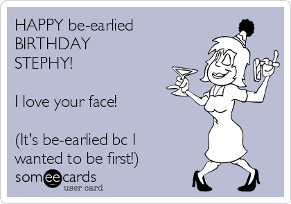 HAPPY be-earlied BIRTHDAY STEPHY!  I love your face!  (It's be-earlied bc I wanted to be first!)