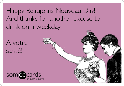 Happy Beaujolais Nouveau Day! And thanks for another excuse to drink on a weekday!   À votre santé!