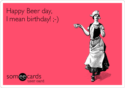 Happy Beer day, I mean birthday! ;-)