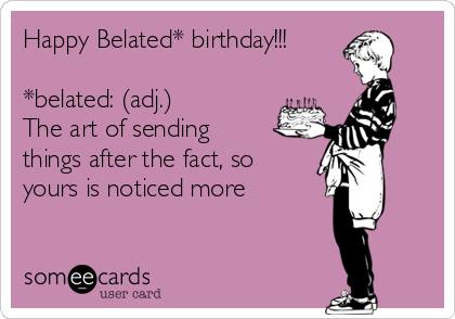 Happy Belated* birthday!!!  *belated: (adj.) The art of sending things after the fact, so yours is noticed more