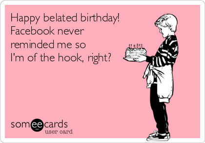 Happy Belated Birthday Facebook Never Reminded Me So Im Of The Hook