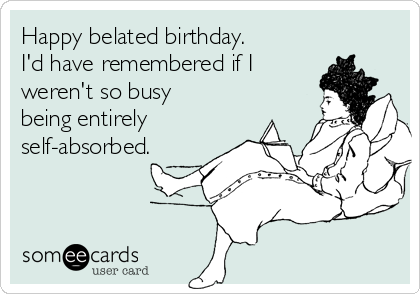 Happy belated birthday.  I'd have remembered if I weren't so busy being entirely self-absorbed.