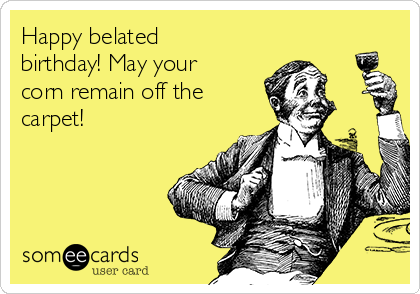 Happy belated birthday! May your corn remain off the carpet!