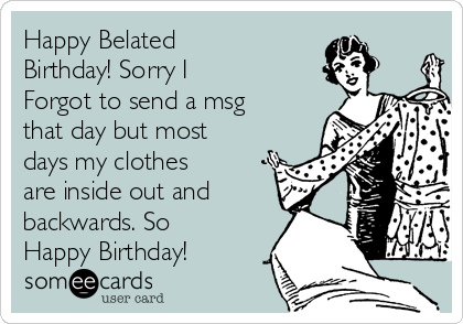 Happy Belated Birthday! Sorry I Forgot to send a msg that day but most days my clothes are inside out and backwards. So Happy Birthday!