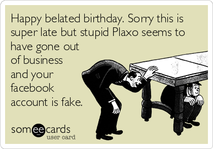 Happy belated birthday. Sorry this is super late but stupid Plaxo seems to have gone out of business and your facebook account is fake.