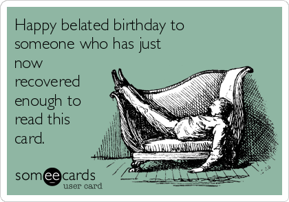 Happy belated birthday to someone who has just now recovered enough to read this card.