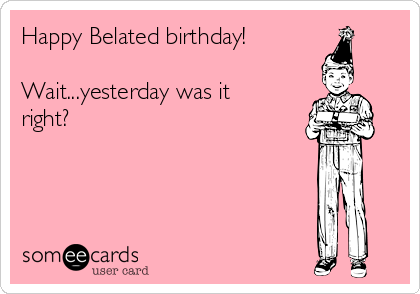 Happy Belated birthday!  Wait...yesterday was it right?