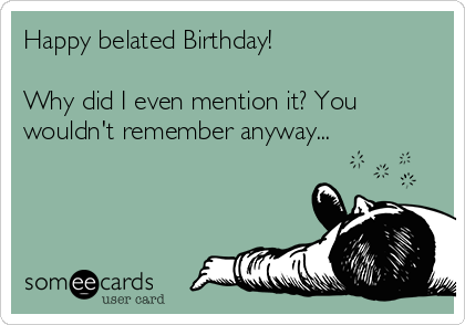 Happy belated Birthday!  Why did I even mention it? You wouldn't remember anyway...