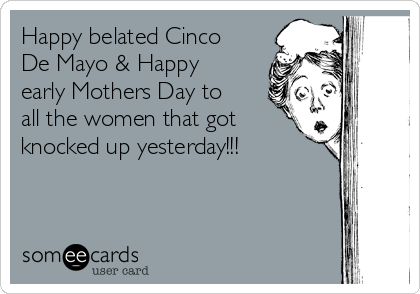 Happy belated Cinco De Mayo & Happy early Mothers Day to all the women that got knocked up yesterday!!!