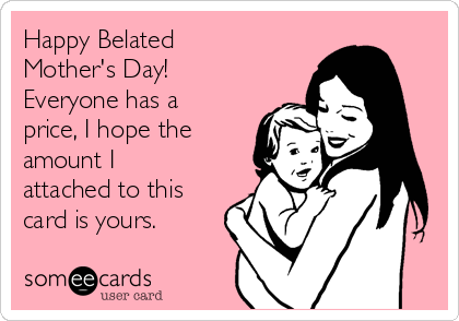 Happy Belated Mother's Day! Everyone has a price, I hope the amount I attached to this card is yours.