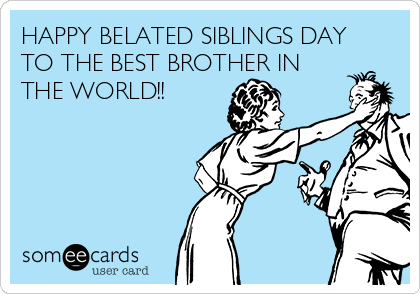 HAPPY BELATED SIBLINGS DAY TO THE BEST BROTHER IN THE WORLD!!
