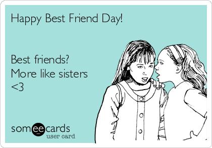 Happy Best Friend Day!   Best friends? More like sisters <3