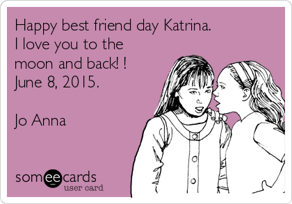Happy best friend day Katrina.   I love you to the moon and back! ! June 8, 2015.  Jo Anna