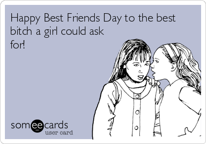 Happy Best Friends Day to the best bitch a girl could ask for!