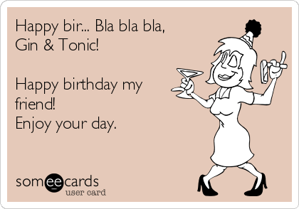 Happy bir... Bla bla bla, Gin & Tonic!  Happy birthday my friend! Enjoy your day.