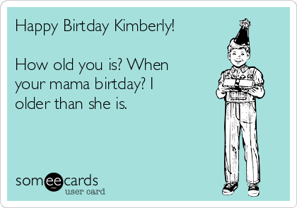 Happy Birtday Kimberly!  How old you is? When your mama birtday? I older than she is.