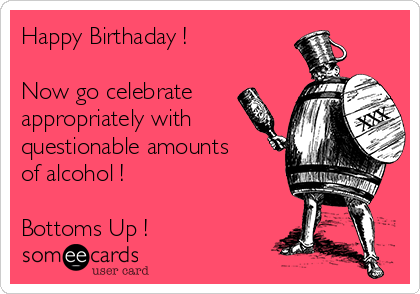 Happy Birthaday !  Now go celebrate appropriately with questionable amounts of alcohol !  Bottoms Up !