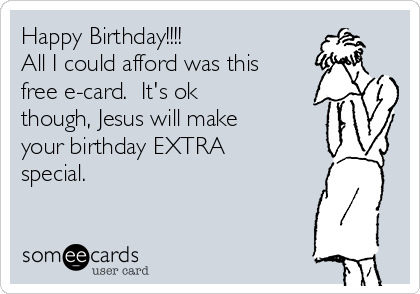 Happy Birthday!!!! All I could afford was this free e-card.  It's ok though, Jesus will make your birthday EXTRA special.
