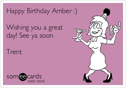 Happy Birthday Amber :)  Wishing you a great day! See ya soon  Trent