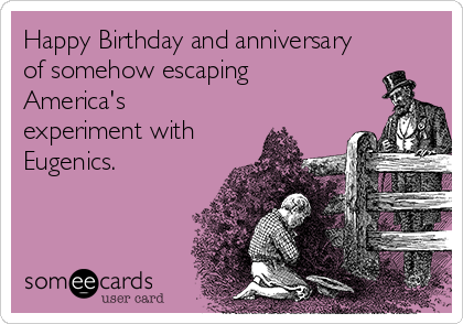 Happy Birthday and anniversary of somehow escaping America's experiment with Eugenics.