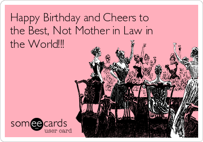Happy Birthday and Cheers to the Best, Not Mother in Law in the World!!!