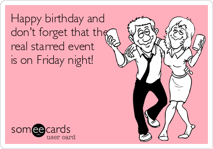 Happy birthday and don't forget that the real starred event is on Friday night!