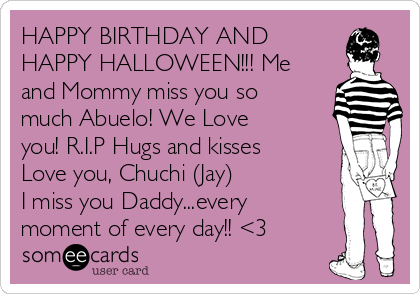 happy birthday and happy halloween me and mommy miss you so much abuelo