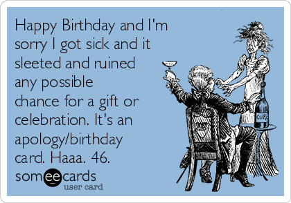 Happy Birthday and I'm sorry I got sick and it sleeted and ruined any possible chance for a gift or celebration. It's an apology/birthday card. Haaa. 46.