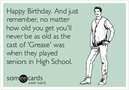 Happy Birthday. And just remember, no matter how old you get you'll never be as old as the cast of 'Grease' was when they played seniors in High School.