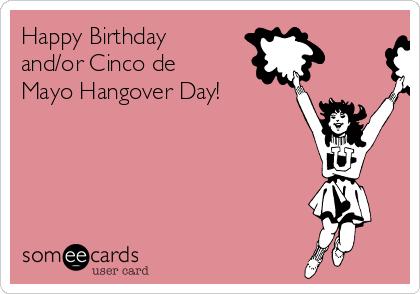 Happy Birthday and/or Cinco de Mayo Hangover Day!