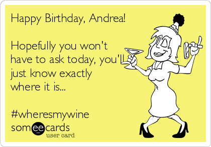 Happy Birthday, Andrea!  Hopefully you won't have to ask today, you'll just know exactly  where it is...  #wheresmywine