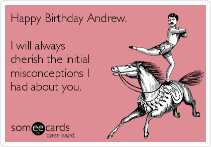 Happy Birthday Andrew.  I will always cherish the initial misconceptions I had about you.